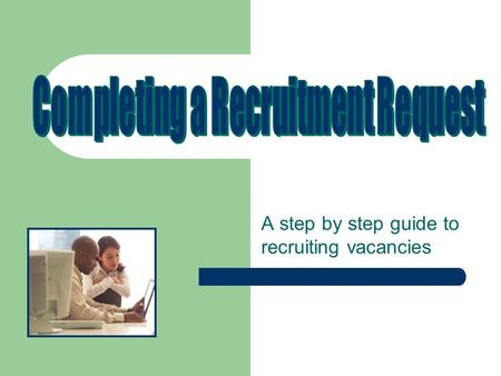 A step by step guide to recruiting vacancies. Completing a recruitment request- position descriptions: All requests for recruitment begin with an appropriate.