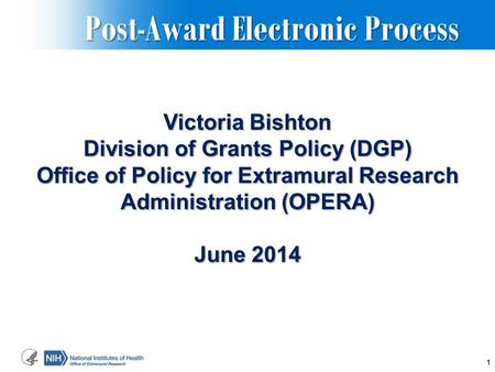Post-Award Electronic Process Post-Award Electronic Process Victoria Bishton Division of Grants Policy (DGP) Office of Policy for Extramural Research Administration.