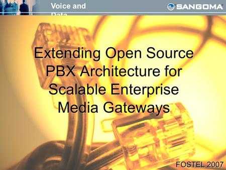 Voice and Data FOSTEL 2007 Extending Open Source PBX Architecture for Scalable Enterprise Media Gateways FOSTEL 2007.