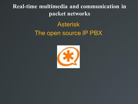 Real-time multimedia and communication in packet networks Asterisk The open source IP PBX.