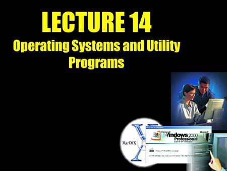 LECTURE 14 Operating Systems and Utility Programs