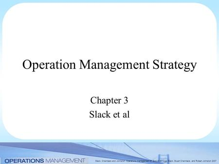 Slack, Chambers and Johnston, Operations Management 5 th Edition © Nigel Slack, Stuart Chambers, and Robert Johnston 2007 Operation Management Strategy.