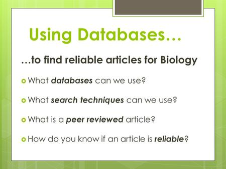 Using Databases… …to find reliable articles for Biology  What databases can we use?  What search techniques can we use?  What is a peer reviewed article?
