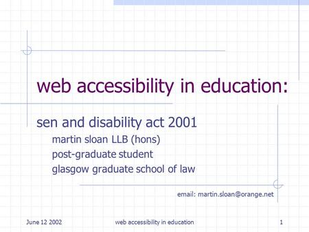 June 12 2002web accessibility in education1 web accessibility in education: sen and disability act 2001 martin sloan LLB (hons) post-graduate student glasgow.