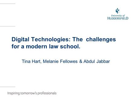 Digital Technologies: The challenges for a modern law school. Tina Hart, Melanie Fellowes & Abdul Jabbar.