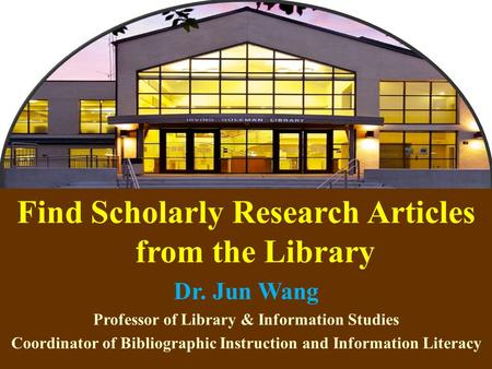 1 Find Scholarly Research Articles from the Library Dr. Jun Wang Professor of Library & Information Studies Coordinator of Bibliographic Instruction and.