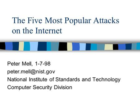 The Five Most Popular Attacks on the Internet Peter Mell, 1-7-98 National Institute of Standards and Technology Computer Security Division.