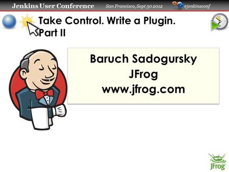 Jenkins User Conference Jenkins User Conference San Francisco, Sept 30 2012 #jenkinsconf Take Control. Write a Plugin. Part II Baruch Sadogursky JFrog.