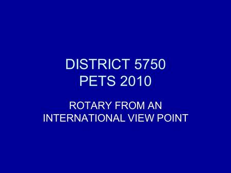 DISTRICT 5750 PETS 2010 ROTARY FROM AN INTERNATIONAL VIEW POINT.
