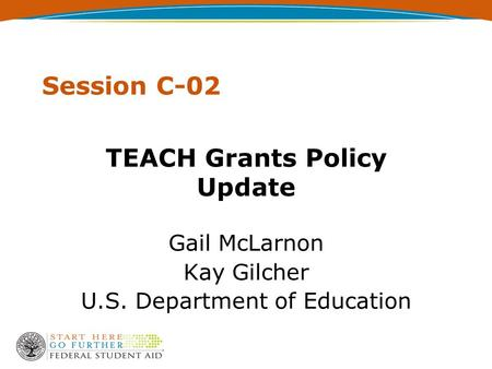 Session C-02 TEACH Grants Policy Update Gail McLarnon Kay Gilcher U.S. Department of Education.