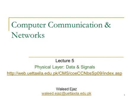1 Computer Communication & Networks Lecture 5 Physical Layer: Data & Signals  Waleed Ejaz
