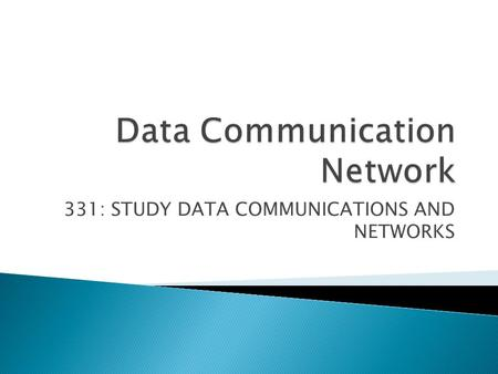 331: STUDY DATA COMMUNICATIONS AND NETWORKS.  1. Discuss computer networks (5 hrs)  2. Discuss data communications (15 hrs)