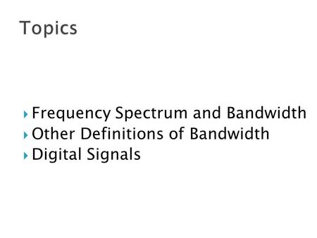  Frequency Spectrum and Bandwidth  Other Definitions of Bandwidth  Digital Signals.