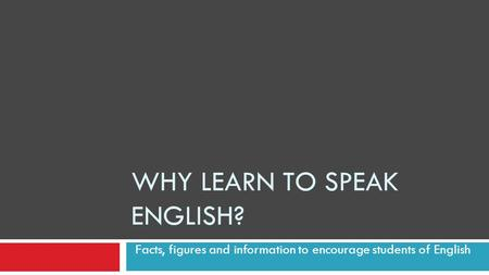 WHY LEARN TO SPEAK ENGLISH? Facts, figures and information to encourage students of English.