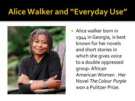  Alice walker born in 1944 in Georgia, is best known for her novels and short stories in which she gives voice to a double oppressed group: African American.