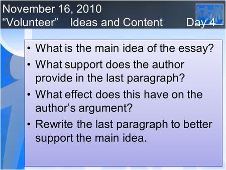 "November 16, 2010 ""Volunteer""Ideas and Content Day 4 What is the main idea of the essay? What support does the author provide in the last paragraph? What."
