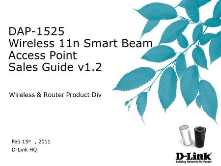 DAP-1525 Wireless 11n Smart Beam Access Point Sales Guide v1.2 Wireless & Router Product Div Feb 15 st, 2011 D-Link HQ.