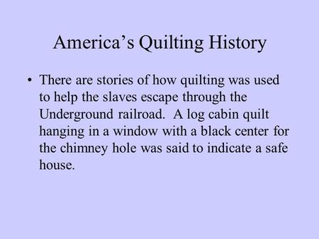 America's Quilting History There are stories of how quilting was used to help the slaves escape through the Underground railroad. A log cabin quilt hanging.