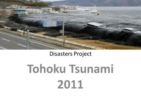 Disasters Project Tohoku Tsunami 2011. Summary The Japanese tsunami of 2011 occurred on Friday, March 11, 2011 The tsunami struck Japan at 14:46 GST.