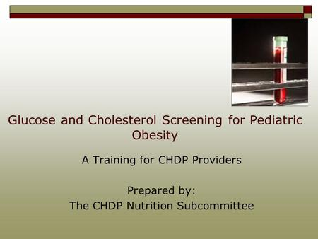 Glucose and Cholesterol Screening for Pediatric Obesity A Training for CHDP Providers Prepared by: The CHDP Nutrition Subcommittee.