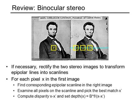Review: Binocular stereo If necessary, rectify the two stereo images to transform epipolar lines into scanlines For each pixel x in the first image Find.