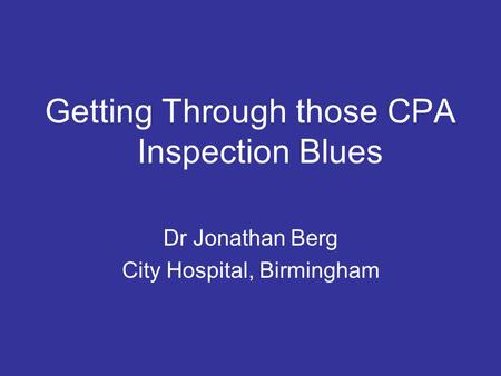 Getting Through those CPA Inspection Blues Dr Jonathan Berg City Hospital, Birmingham.