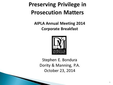 AIPLA Annual Meeting 2014 Corporate Breakfast Stephen E. Bondura Dority & Manning, P.A. October 23, 2014 Preserving Privilege in Prosecution Matters 1.