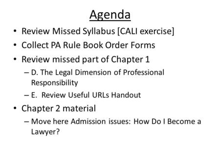 Agenda Review Missed Syllabus [CALI exercise] Collect PA Rule Book Order Forms Review missed part of Chapter 1 – D. The Legal Dimension of Professional.