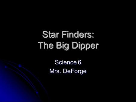 Star Finders: The Big Dipper Science 6 Mrs. DeForge.