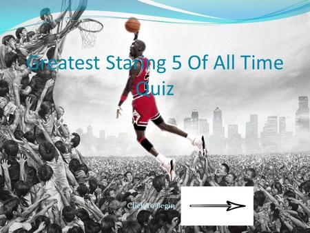 Greatest Staring 5 Of All Time Quiz Click To Begin.