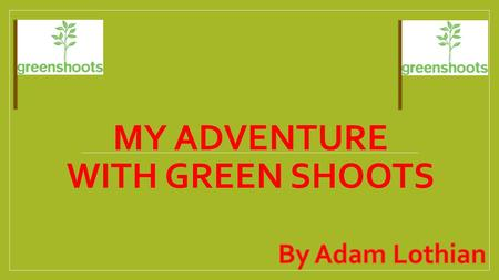 MY ADVENTURE WITH GREEN SHOOTS. I just completed a Green Shoots Advanced program and I have developed new skills been to new places and met new people.