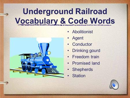 Underground Railroad Vocabulary & Code Words Abolitionist Agent Conductor Drinking gourd Freedom train Promised land Shepherds Station.