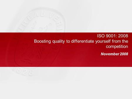 ISO 9001: 2008 Boosting quality to differentiate yourself from the competition November 2008.