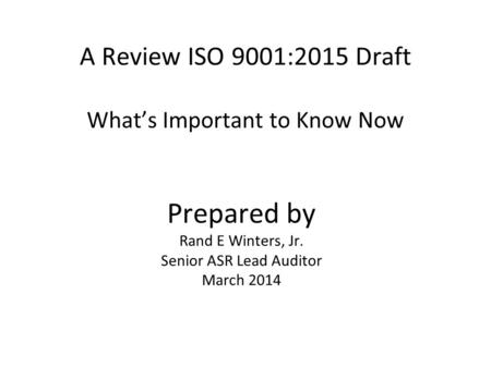 A Review ISO 9001:2015 Draft What's Important to Know Now Prepared by Rand E Winters, Jr. Senior ASR Lead Auditor March 2014.
