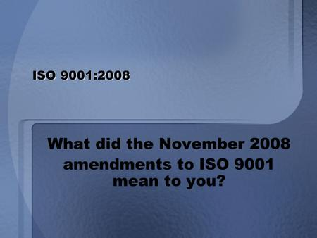 ISO 9001:2008 What did the November 2008 amendments to ISO 9001 mean to you?
