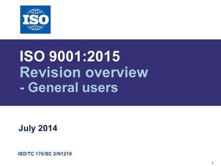1 ISO/TC 176/SC 2/N1219 ISO 9001:2015 Revision overview - General users July 2014.