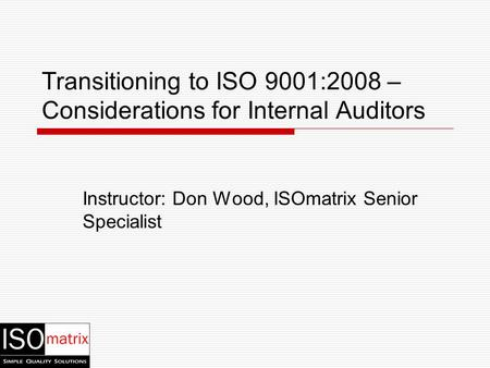 Instructor: Don Wood, ISOmatrix Senior Specialist Transitioning to ISO 9001:2008 – Considerations for Internal Auditors.