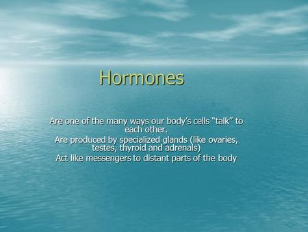 "Hormones Are one of the many ways our body's cells ""talk"" to each other. Are produced by specialized glands (like ovaries, testes, thyroid and adrenals)"