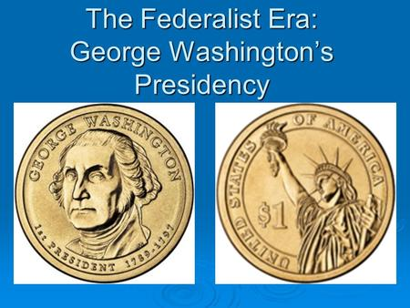 The Federalist Era: George Washington's Presidency.