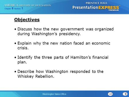 Chapter 8 Section 1 Washington Takes Office Discuss how the new government was organized during Washington's presidency. Explain why the new nation faced.