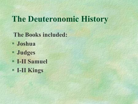 The Deuteronomic History The Books included: §Joshua §Judges §I-II Samuel §I-II Kings.
