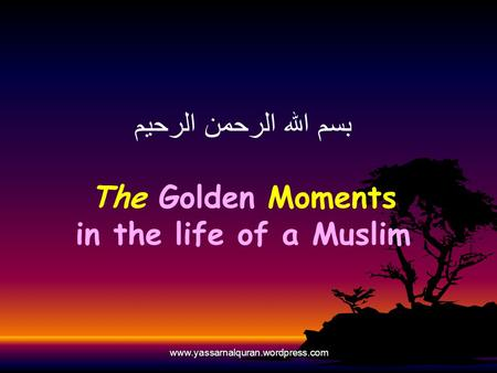 Www.yassarnalquran.wordpress.com بسم الله الرحمن الرحيم The Golden Moments in the life of a Muslim.