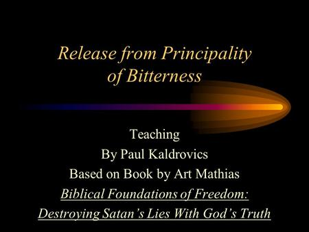 Release from Principality of Bitterness Teaching By Paul Kaldrovics Based on Book by Art Mathias Biblical Foundations of Freedom: Destroying Satan's Lies.