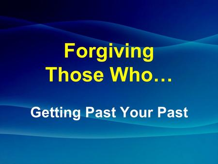 Forgiving Those Who… Getting Past Your Past. Mark 11:25 (NIV) And when you stand praying, if you hold anything against anyone, forgive him, so that.