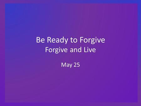 "Be Ready to Forgive Forgive and Live May 25. Think About It … What ""exciting"" event occurred when you broke a bone (arm, leg, wrist, etc.)? You or those."