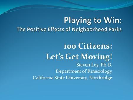 100 Citizens: Let's Get Moving! Steven Loy, Ph.D. Department of Kinesiology California State University, Northridge.