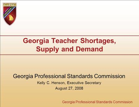 Georgia Professional Standards Commission Georgia Teacher Shortages, Supply and Demand Georgia Professional Standards Commission Kelly C. Henson, Executive.