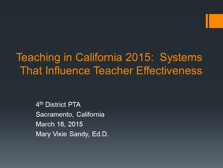 Teaching in California 2015: Systems That Influence Teacher Effectiveness 4 th District PTA Sacramento, California March 16, 2015 Mary Vixie Sandy, Ed.D.