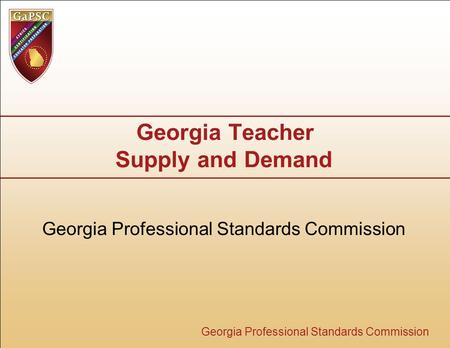 Georgia Professional Standards Commission Georgia Teacher Supply and Demand Georgia Professional Standards Commission.