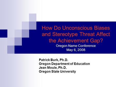 How Do Unconscious Biases and Stereotype Threat Affect the Achievement Gap? Oregon Name Conference May 6, 2008 Patrick Burk, Ph.D. Oregon Department of.